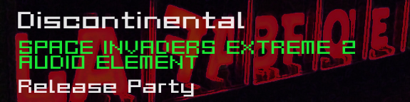 SPACE INVADERS EXTREME2 AUDIO ELEMENT Release Party DISCONTINENTAL
